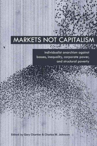 Markets Not Capitalism: Individualist Anarchism Against Bosses, Inequality, Corporate Power, and ...