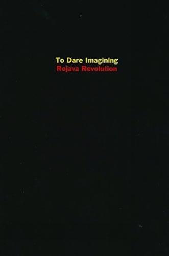 To Dare Imagining: Rojava Revolution: Dirik, Dilar