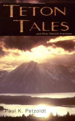 Teton Tales: And Other Petzoldt Anecdotes: Petzoldt, Paul