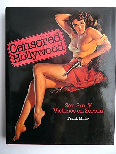 Censored Hollywood: Sex, Sin, & Violence on Screen: Miller, Frank