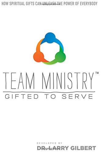 Team Ministry: Gifted To Serve: How Spiritual Gifts Can Unleash the Power of Everybody: Gilbert, ...