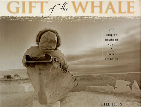 Gift of the Whale: The Inupiat Bowhead Hunt, a Sacred Tradition: Hess, Bill
