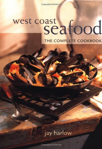 West Coast Seafood: The Complete Cookbook: Harlow, Jay
