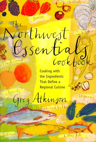 The Northwest Essentials Cookbook: Cooking With the Ingredients That Define a Regional Cuisine: ...