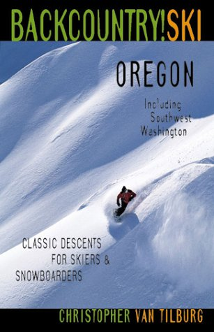 Backcountry Ski! Oregon: Classic Descents for Skiers and Snowboarders - Including Southwest ...
