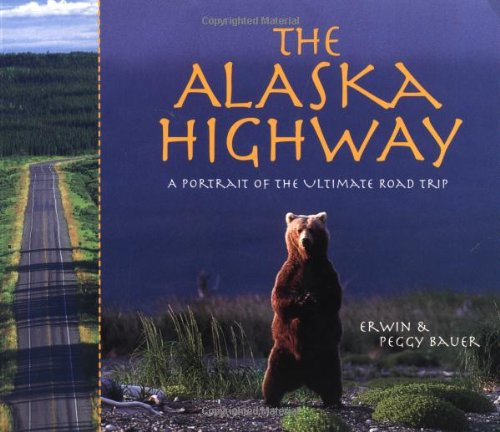 The Alaska Highway: A Portrait of the Ultimate Road Trip: Bauer, Erwin A.; Bauer, Peggy