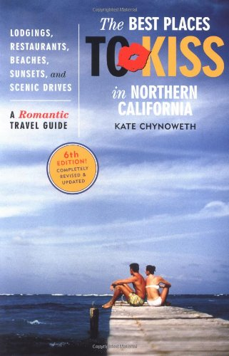 Best Places to Kiss in Northern California, 6th Edition: A Romantic Travel Guide: Kate Chynoweth