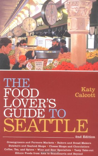 The Food Lover's Guide to Seattle, 2nd Edition: Calcott, Katy