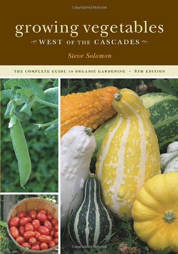 GROWING VEGETABLES WEST OF THE CASCADES the Complete Guide to Organic Gardening