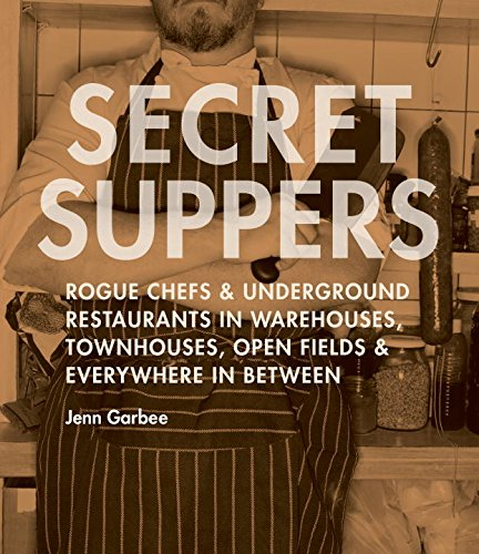 9781570615467: Secret Suppers: Rogue Chefs and Underground Restaurants in Warehouses, Townhouses, Open Fields, and Everywhere in Between