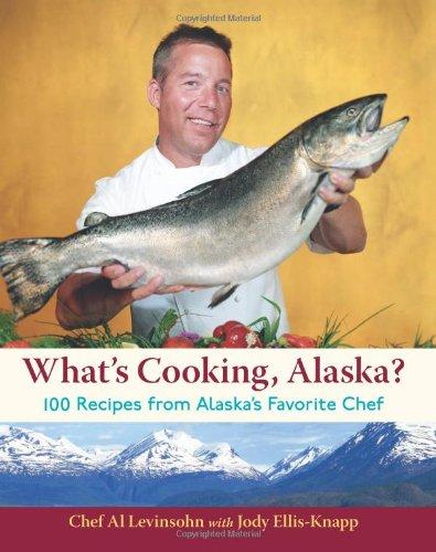 What's Cooking, Alaska?: 100 Recipes from Alaska's Favorite Chef: Al Levinsohn