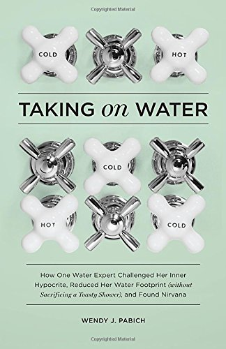 9781570618314: Taking on Water: How One Water Expert Challenged Her Inner Hypocrite, Reduced Her Water Footprint (Without Sacrificing a Toasty Shower), and Found Nirvana