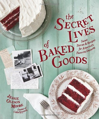 9781570618536: The Secret Lives of Baked Goods: Sweet Stories & Recipes for America's Favorite Desserts