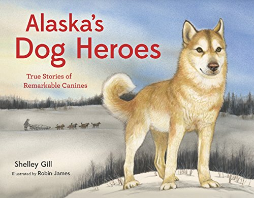 Alaska's Dog Heroes: True Stories of Remarkable Canines: Gill, Shelley