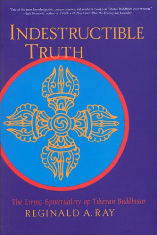 Indestructible Truth: The Living Spirituality of Tibetan Buddhism: Ray, Reginald A.