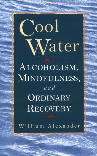 Cool Water: Alcoholism, Mindfulness, and Ordinary Recovery: Alexander, William
