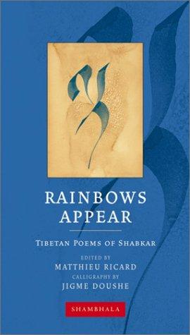 Rainbows Appear: Tibetan Poems of Shabkar: Shabkar; Matthieu Ricard