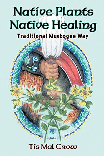 Native Plants, Native Healing: Traditional Muskagee Way: Crow, Tis Mal