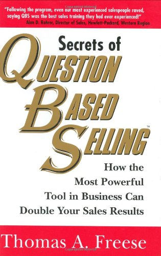 Secrets of Question-Based Selling: How The Most Poweful Tool in Business Can Double Your Sales Re...