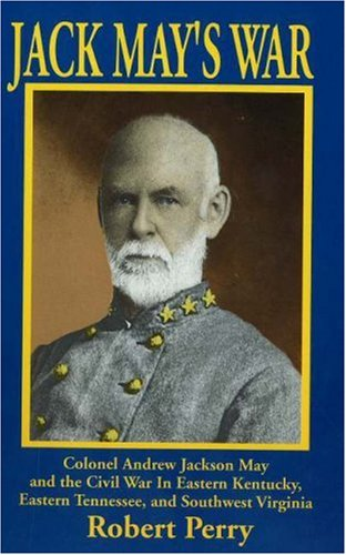 9781570720710: Jack Mays War: Colonel Andrew Jackson May and the Civil War in Eastern Kentucky, Eastern Tennessee, and Southwest Virginia