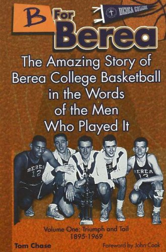 B for Berea: Volume 1 - Triumph and Toil, 1895-1969: The Amazing Story of Berea College Basketball ...