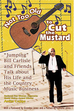 9781570721687: Not Too Old to Cut the Mustard: Jumping Bill Carlisle and Friends Talk about His Life and the Country Music Business