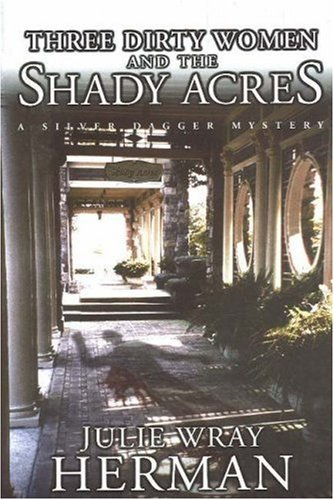 Three Dirty Women and the Shady Acres (Silver Dagger Mysteries): Julie Wray Herman