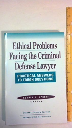 Ethical problems facing the criminal defense lawyer: Practical answers to tough questions: Rodney J...