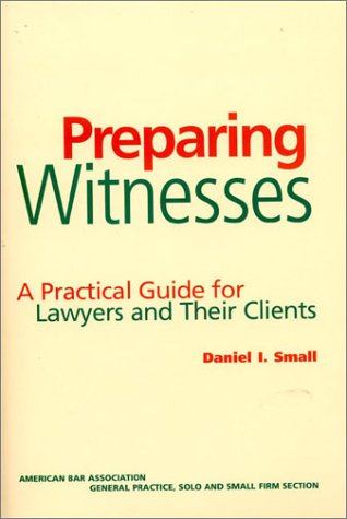 Preparing Witnesses: A Practical Guide for Lawyers and Their Clients: Small, Daniel I.