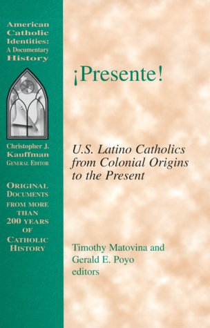 Presente!: U.S. Latino Catholics from Colonial Origins to the Present (American Catholic Identities...