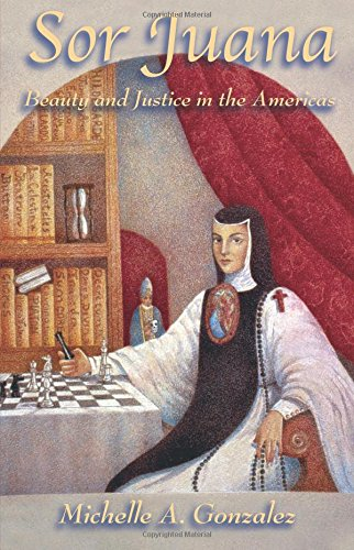 Sor Juana: Beauty and Justice in the Americas: Gonzalez, Michelle A.