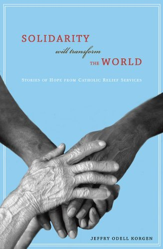 Solidarity Will Transform the World: Stories of Hope from Catholic Relief Services: Korgen, Jeffry ...