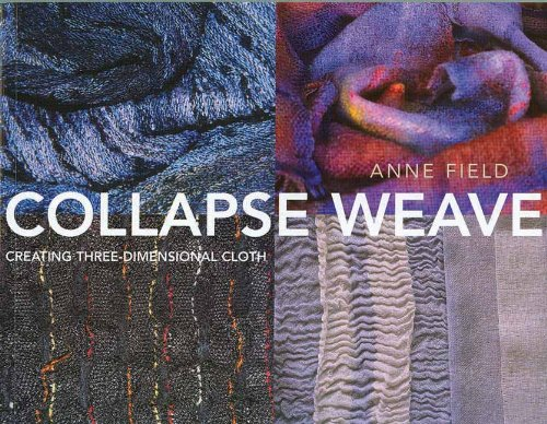 Collapse Weave: Creating Three-Dimensional Cloth: Field, Anne