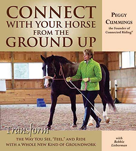 Connect with Your Horse from the Ground Up: Transform the Way You See, Feel, and Ride with a Whole ...