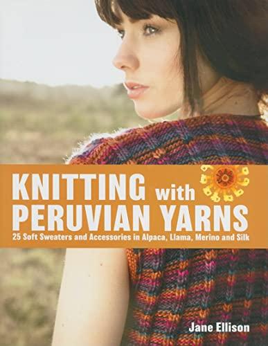 Knitting with Peruvian Yarns: 25 Soft Sweaters and Accessories in Alpaca, Llama, Merino and Silk: ...