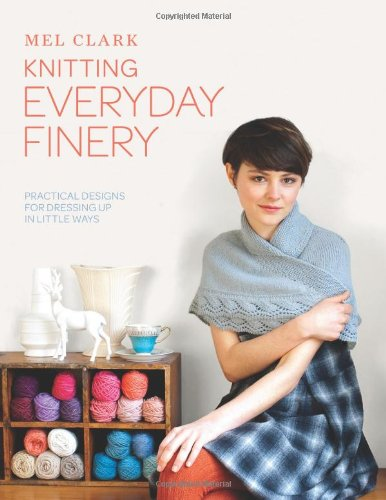Knitting Everyday Finery: Practical Designs for Dressing Up in Little Ways: Clark, Mel