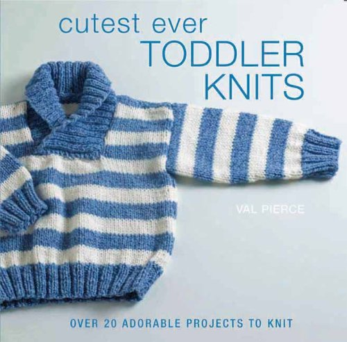 Cutest Ever Toddler Knits: Over 20 Adorable Projects to Knit: Pierce, Val