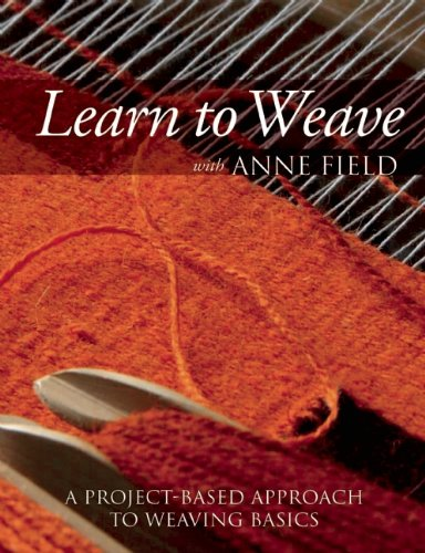 Learn to Weave with Anne Field: A Project-Based Approach to Weaving Basics: Field, Anne