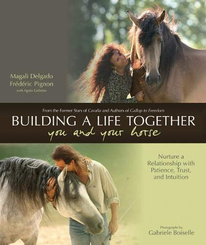 Building a Life Together--You and Your Horse: Nurture a Relationship with Patience, Trust and ...