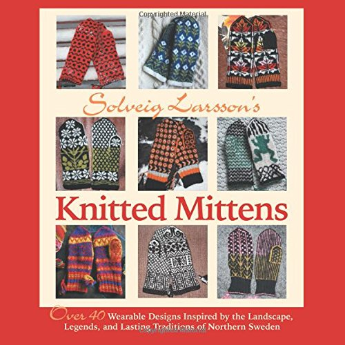 9781570767029: Solveig Larsson's Knitted Mittens: Over 40 Wearable Patterns Inspired by the Landscape, Legends, and Lasting Traditions of Northern Sweden