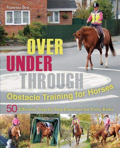 Over, Under, Through: Obstacle Training for Horses: 50 Effective, Step-by-Step Exercises for Every ...