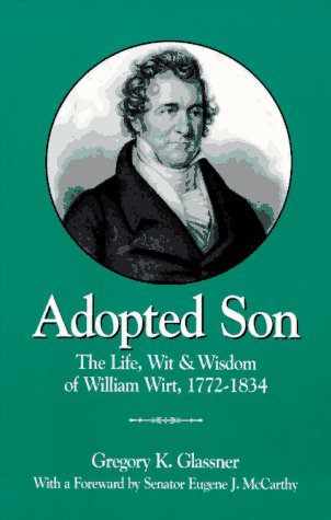 Adopted Son: The Life, Wit & Wisdom of William Wirt, 1772-1834: Glassner, Gregory Kurt; Senator...
