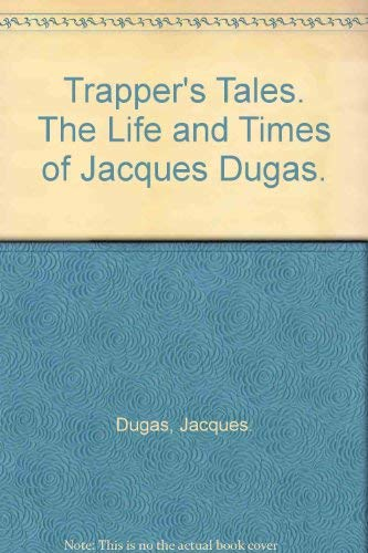 Trapper's Tales. The Life and Times of Jacques Dugas: Dugas, Jacques