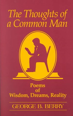 The Thoughts of a Common Man: Poems of Wisdom, Dreams, Reality: Berry, George B.