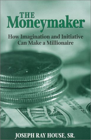 The Moneymaker: How Imagination and Initiative Can Make a Millionaire: House, Joseph Ray, Sr.