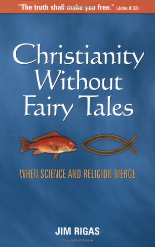 Christianity Without Fairy Tales: When Science and Religion Merge: Jim Rigas