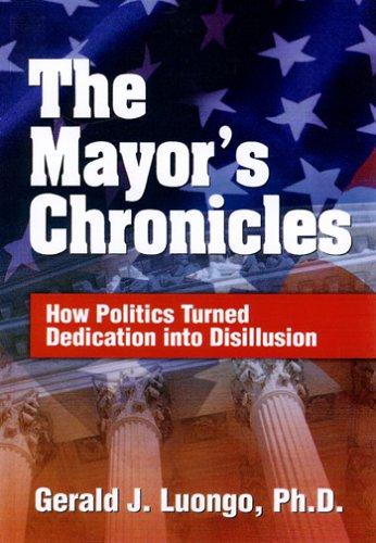 The Mayor's Chronicles: How Politics Turned Dedication: Luongo, Gerald J.