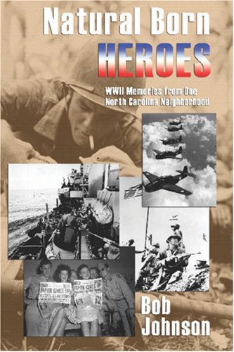 Natural Born Heroes: World War II Memories from One North Carolina Neighborhood (9781570902369) by Bob Johnson