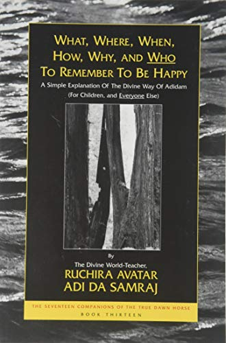 9781570971044: What, Where, When, How, Why and Who to Remember to be Happy: A Simple Explanation of the Divine Way of Adidam (for Children, and Everyone Else) (the Seventeen Companions of the True Dawn Horse)