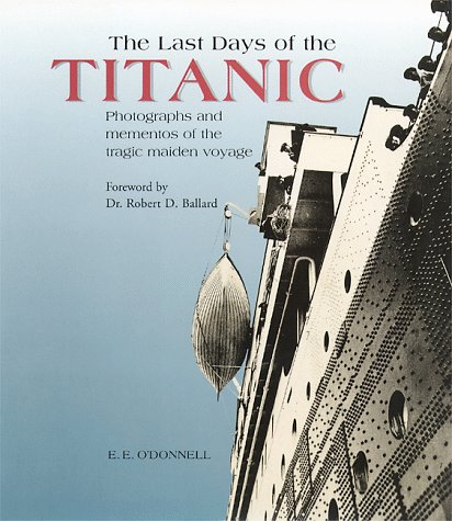 The Last Days of the Titanic : Photographs and Momentoes of the tragic maiden voyage.